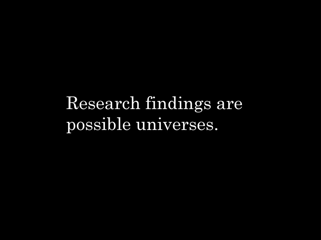Research findings are possible universes.