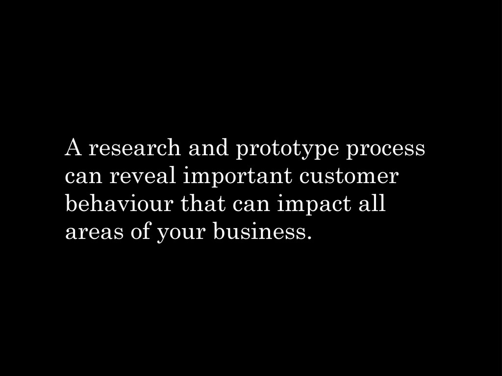 A research and prototype process can reveal imp...
