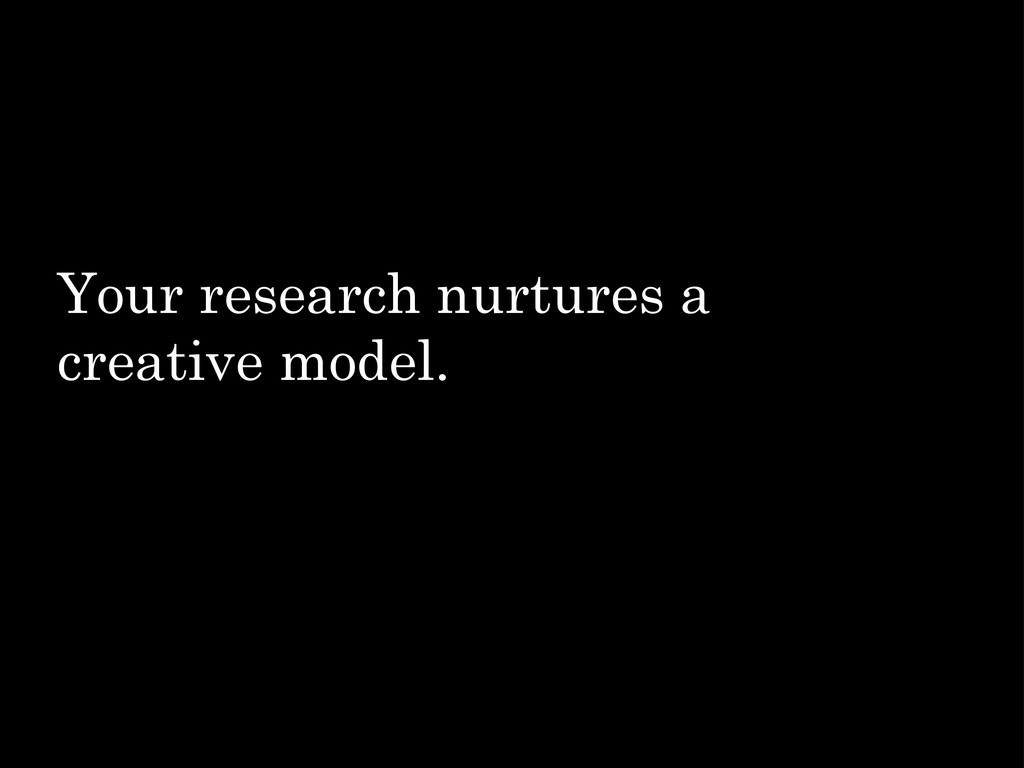 Your research nurtures a creative model.