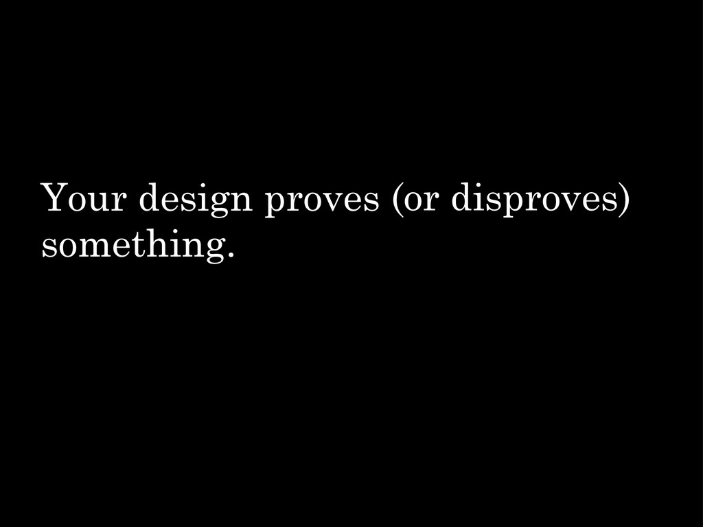 Your design proves something. (or disproves)