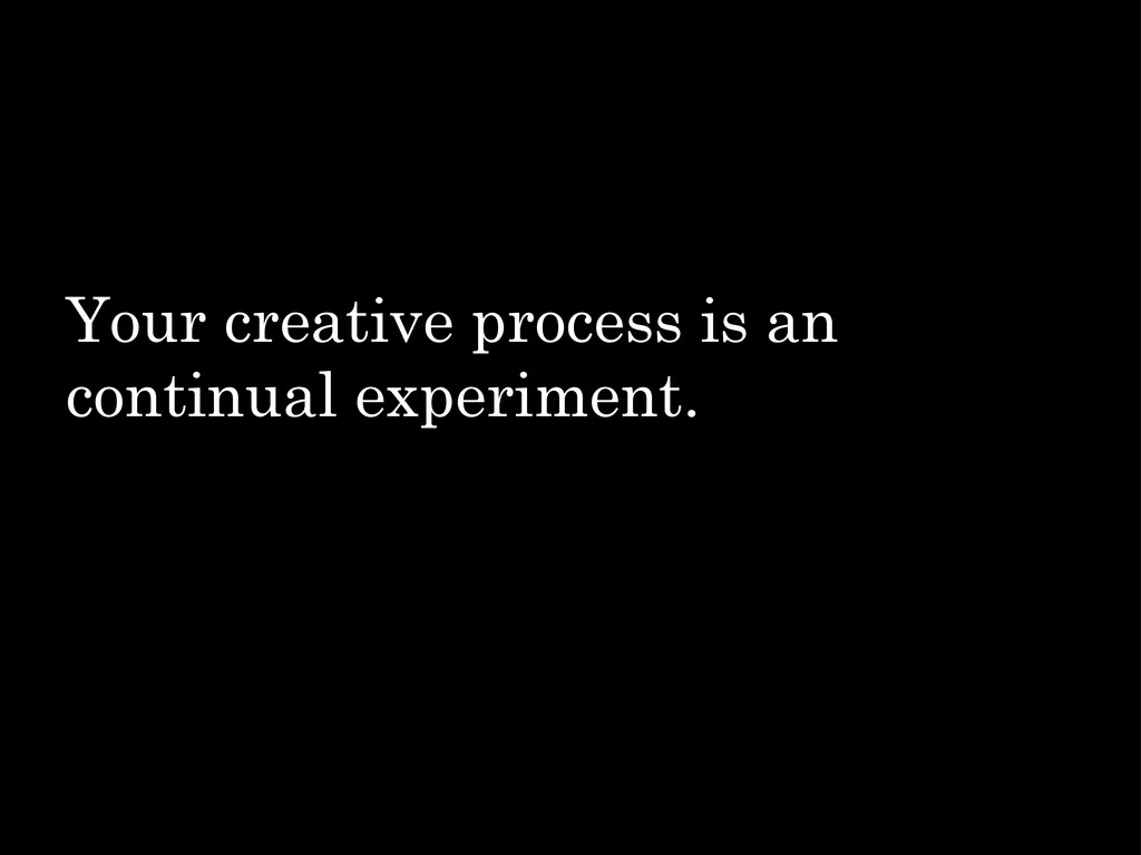 Your creative process is an continual experimen...