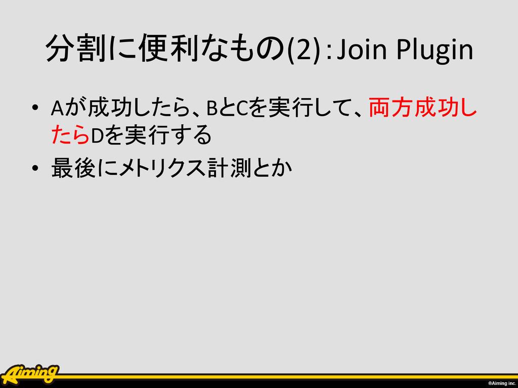 分割に便利なもの(2):Join Plugin • Aが成功したら、BとCを実行して、両方成功...