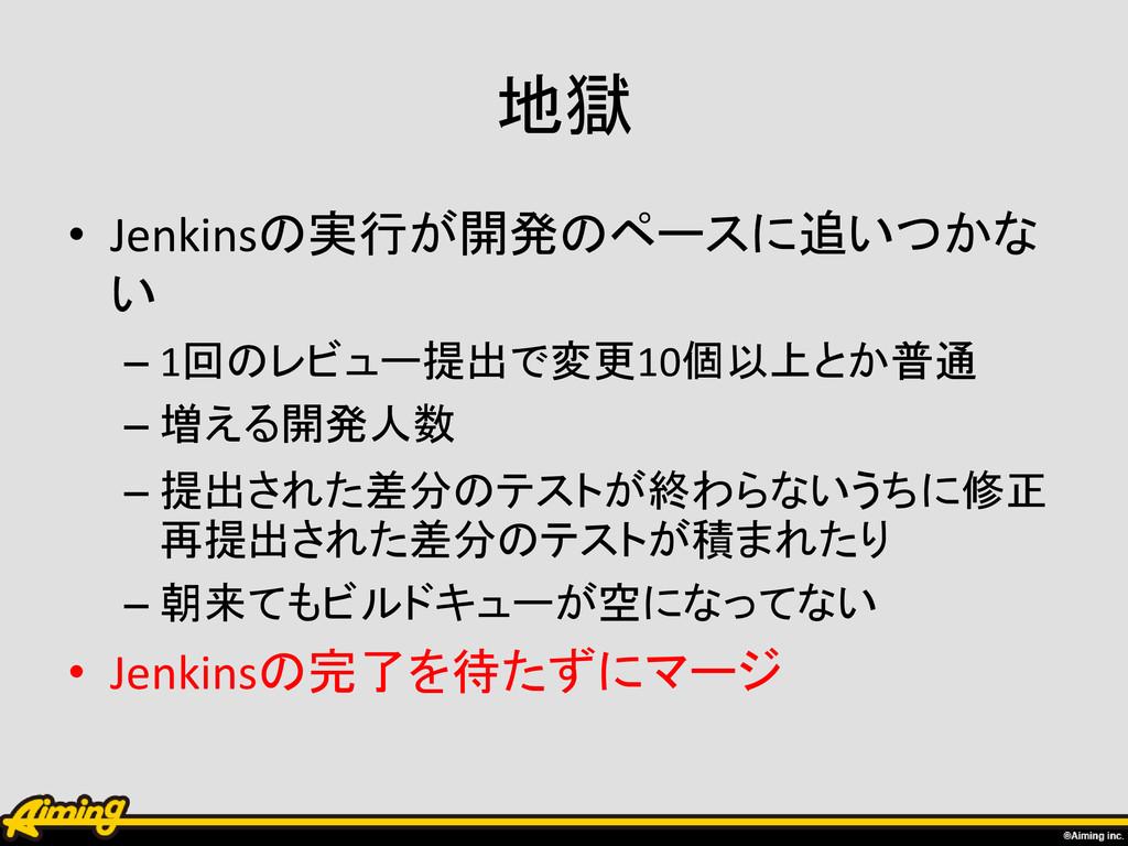 地獄 • Jenkinsの実行が開発のペースに追いつかな い – 1回のレビュー提出で変更10...