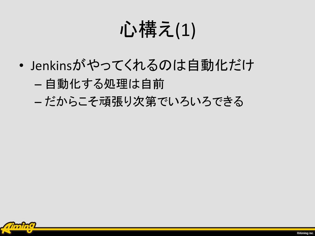 心構え(1) • Jenkinsがやってくれるのは自動化だけ – 自動化する処理は自前 – だ...