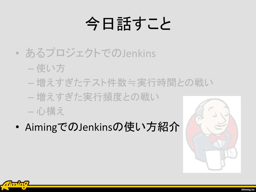 今日話すこと • あるプロジェクトでのJenkins – 使い方 – 増えすぎたテスト件数≒実...