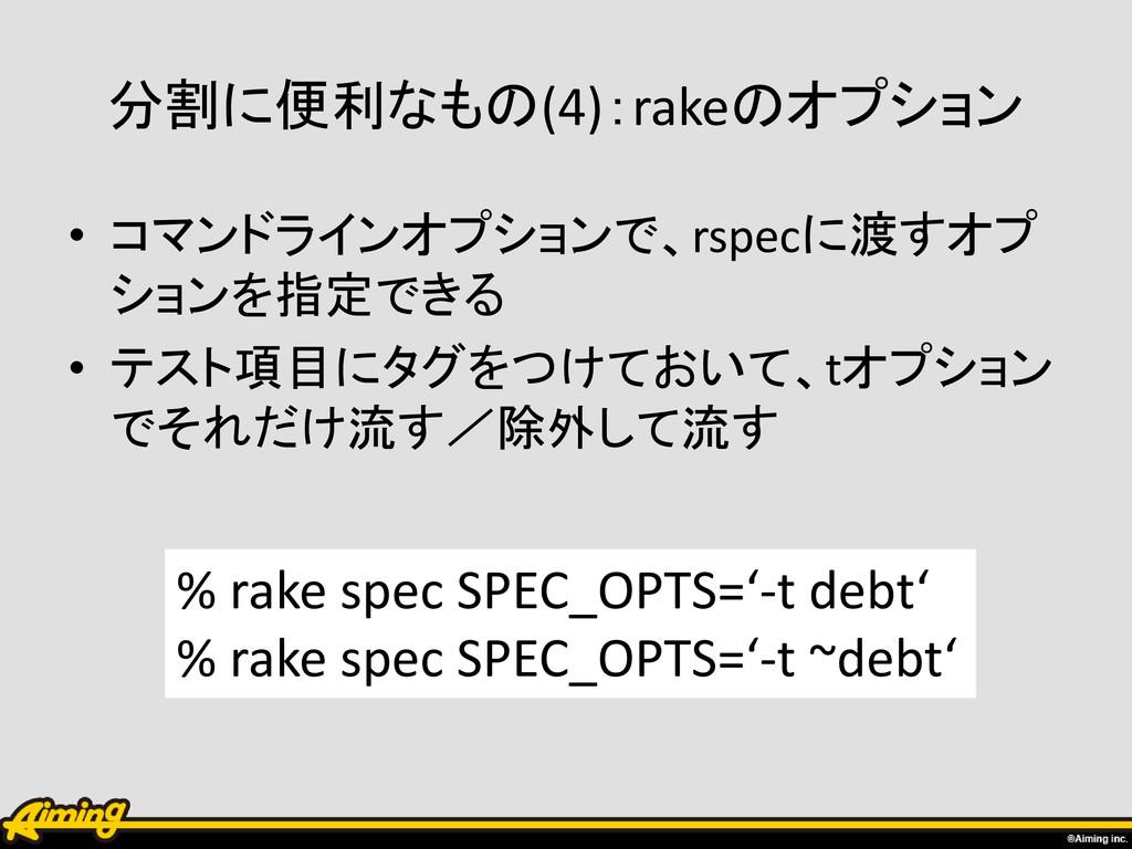 分割に便利なもの(4):rakeのオプション • コマンドラインオプションで、rspecに渡す...