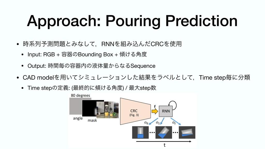 Approach: Pouring Prediction • ܥྻ༧ଌͱΈͳͯ͠ɼRNN...