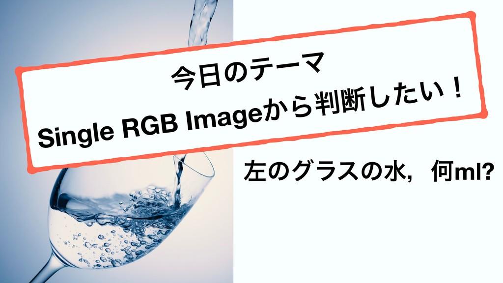 ಥવͰ͕͢ɼ ࠨͷάϥεͷਫɼԿml? ࠓͷςʔϚ Single RGB Image͔Βஅ...