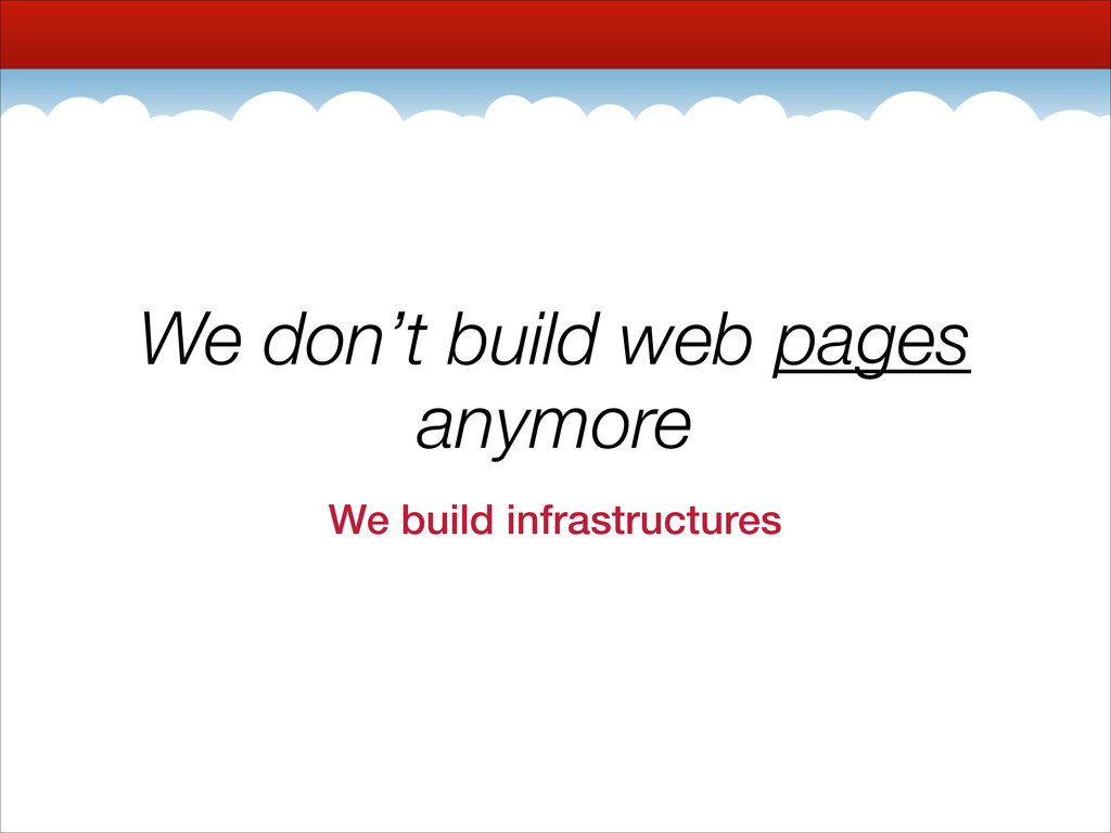 We don't build web pages anymore We build infra...