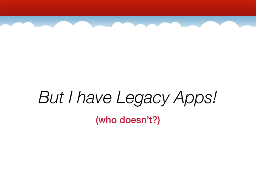 But I have Legacy Apps! (who doesn't?)