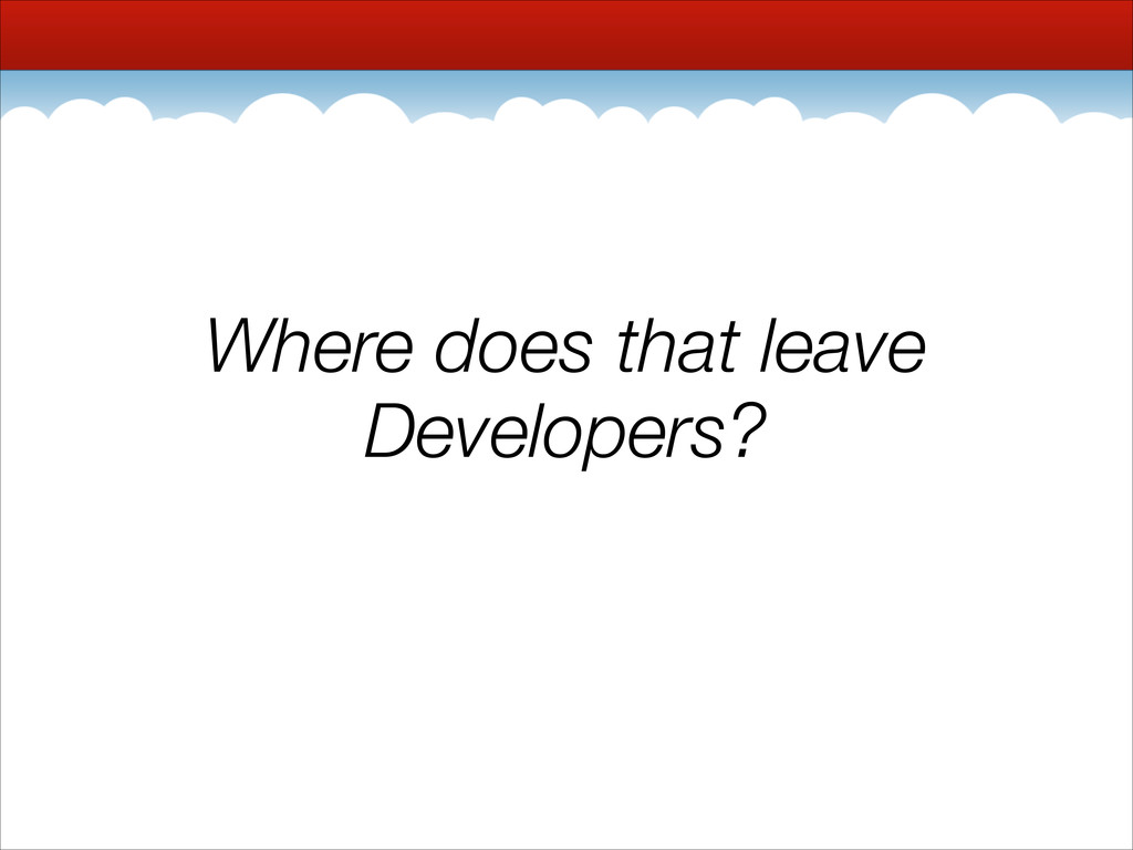 Where does that leave Developers?