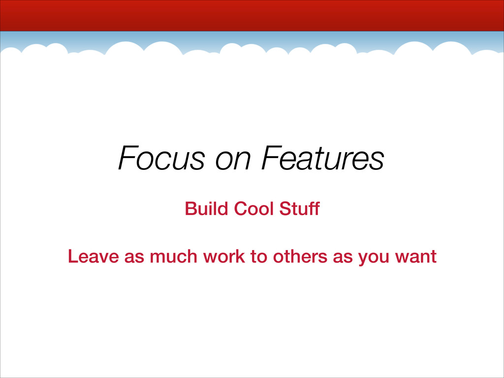 Focus on Features Build Cool Stuff Leave as muc...
