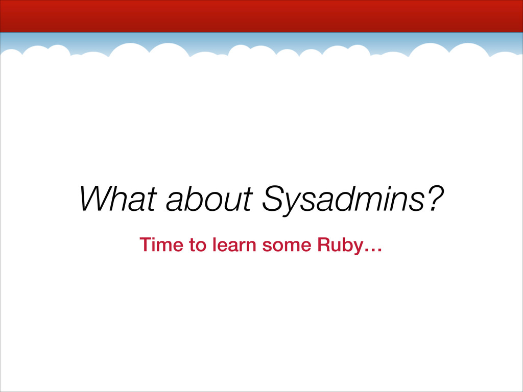 What about Sysadmins? Time to learn some Ruby…