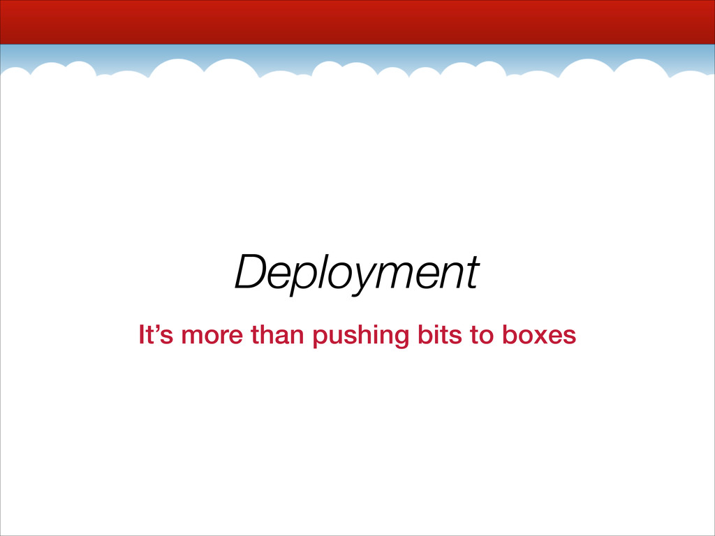 Deployment It's more than pushing bits to boxes