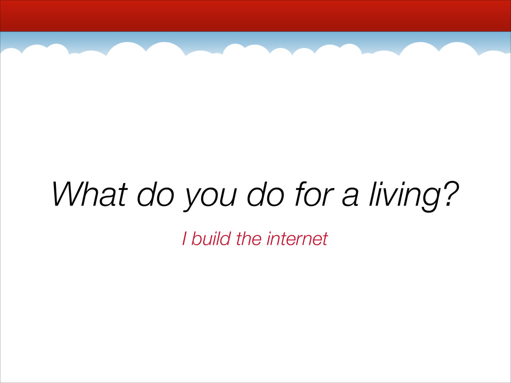 What do you do for a living? I build the intern...
