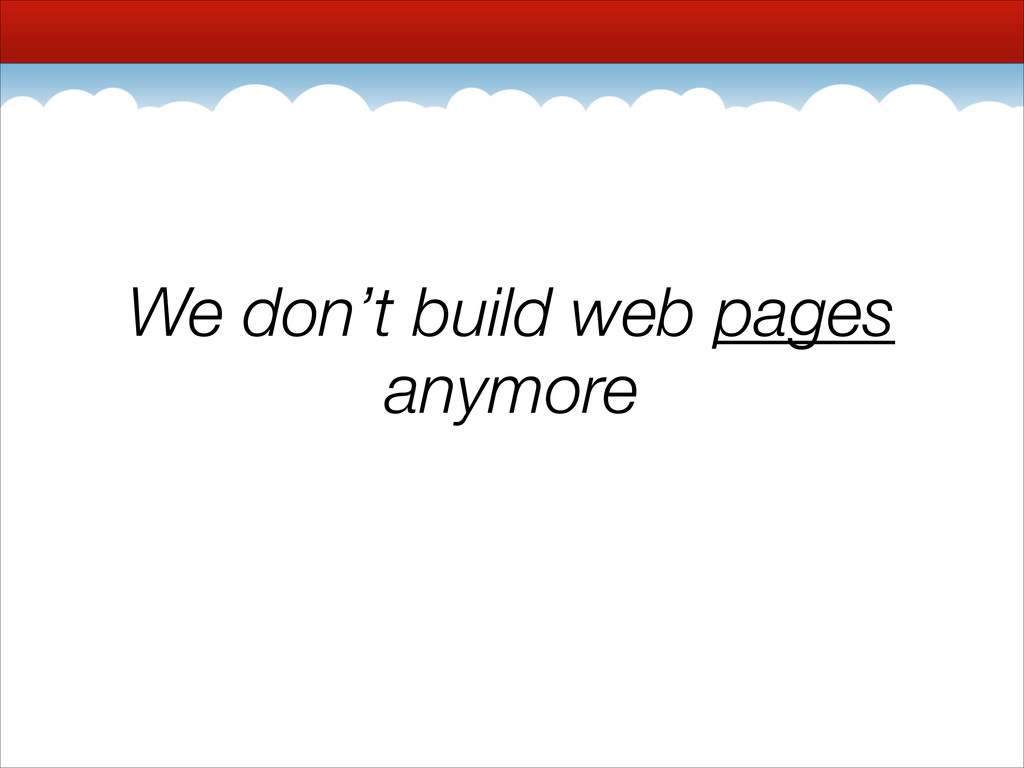 We don't build web pages anymore