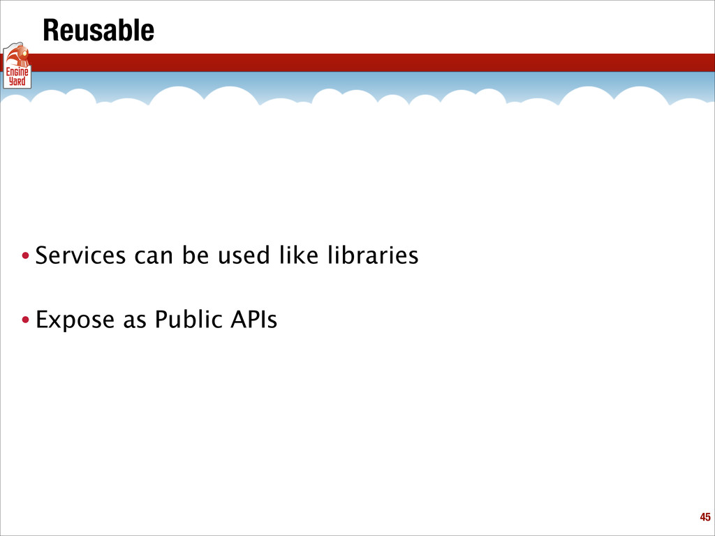 Reusable • Services can be used like libraries ...