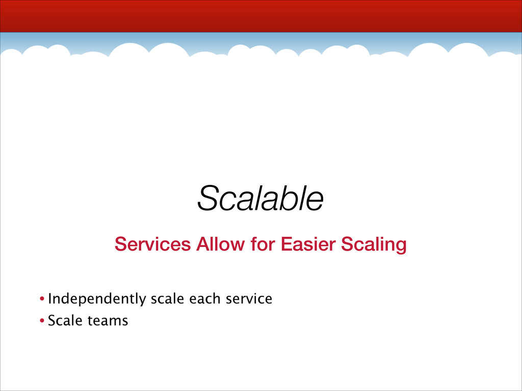 Scalable Services Allow for Easier Scaling • In...