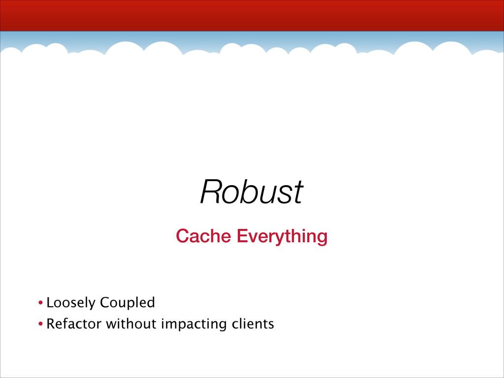 Robust Cache Everything • Loosely Coupled