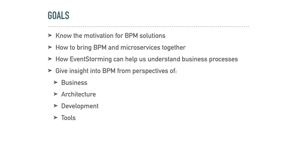 GOALS ➤ Know the motivation for BPM solutions ➤...