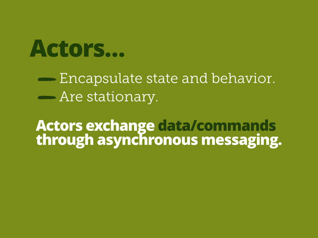 Actors… Encapsulate state and behavior. Actors ...