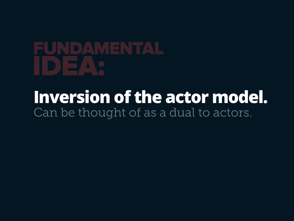 Inversion of the actor model. Can be thought of...