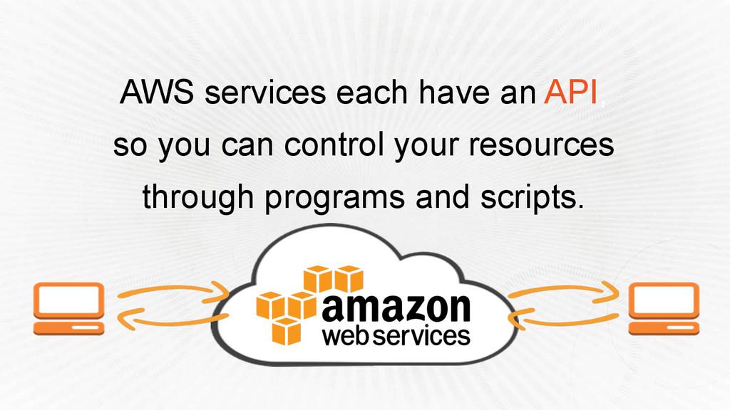 AWS services each have an API, so you can contr...