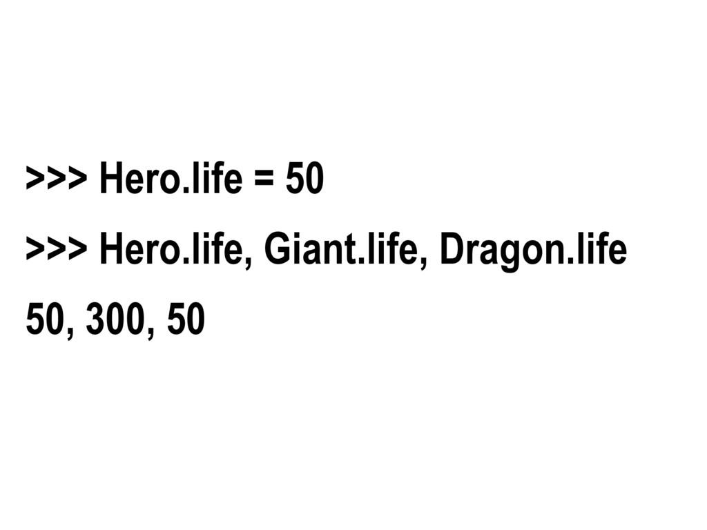 >>> Hero.life = 50 >>> Hero.life, Giant.life, D...