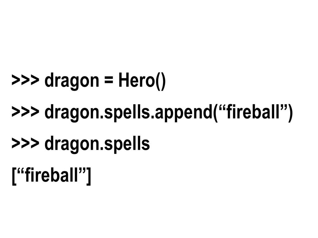 ">>> dragon = Hero() >>> dragon.spells.append(""f..."