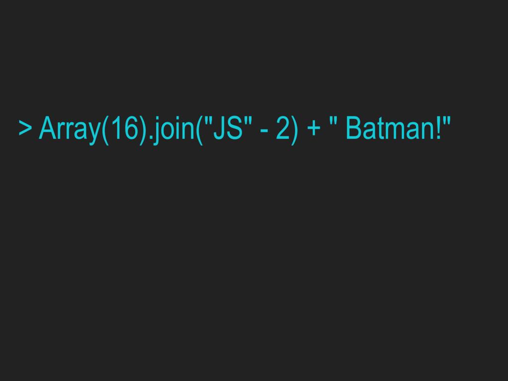 "> Array(16).join(""JS"" - 2) + "" Batman!"""