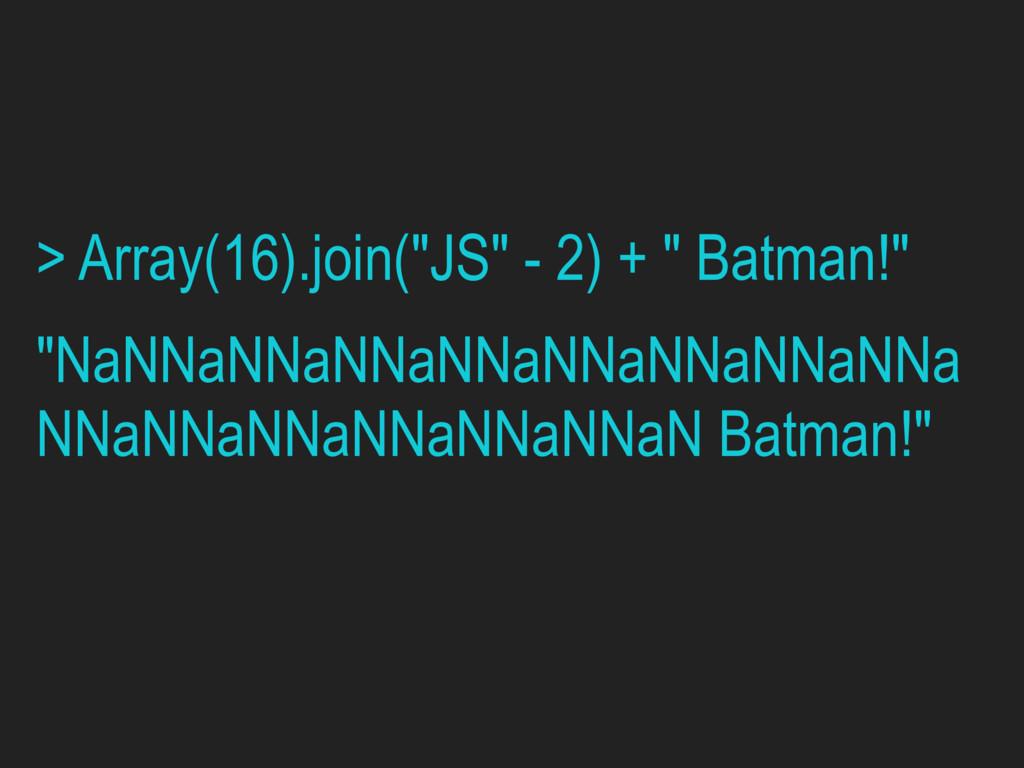 "> Array(16).join(""JS"" - 2) + "" Batman!"" ""NaNNaN..."