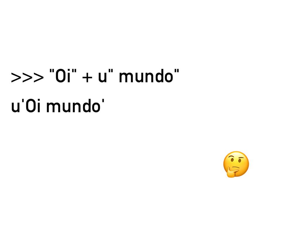 ">>> ""Oi"" + u"" mundo"" u'Oi mundo'"