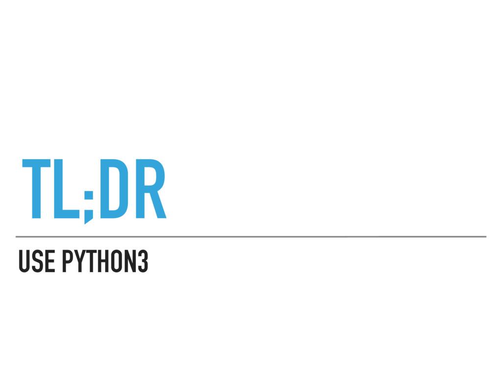 USE PYTHON3 TL;DR