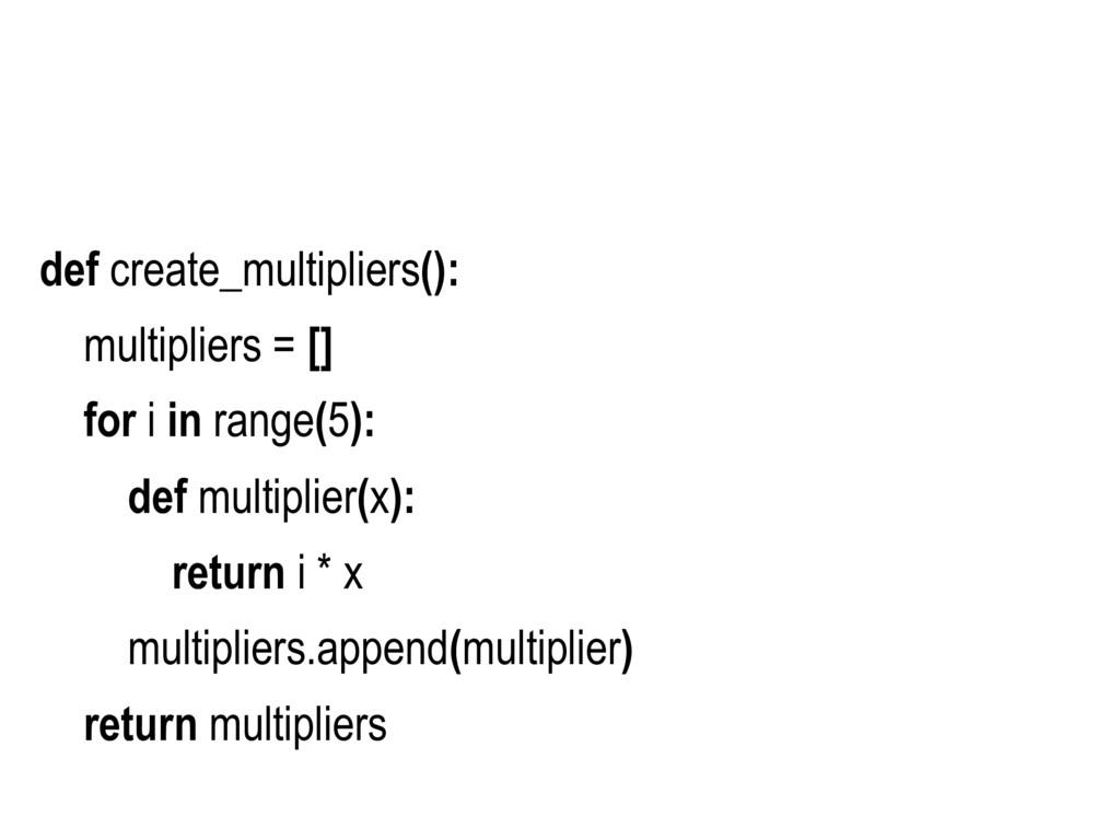 def create_multipliers(): multipliers = [] for ...