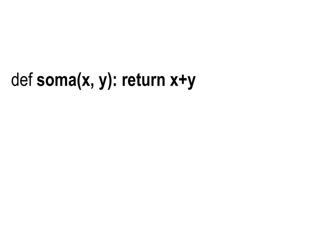 def soma(x, y): return x+y