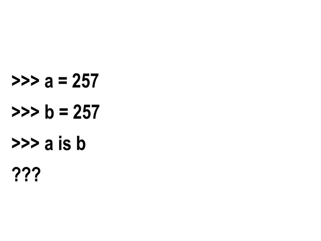 >>> a = 257 >>> b = 257 >>> a is b ???