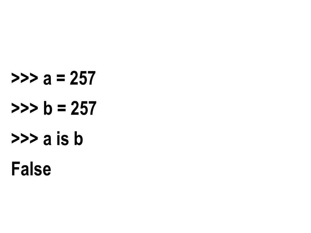 >>> a = 257 >>> b = 257 >>> a is b False