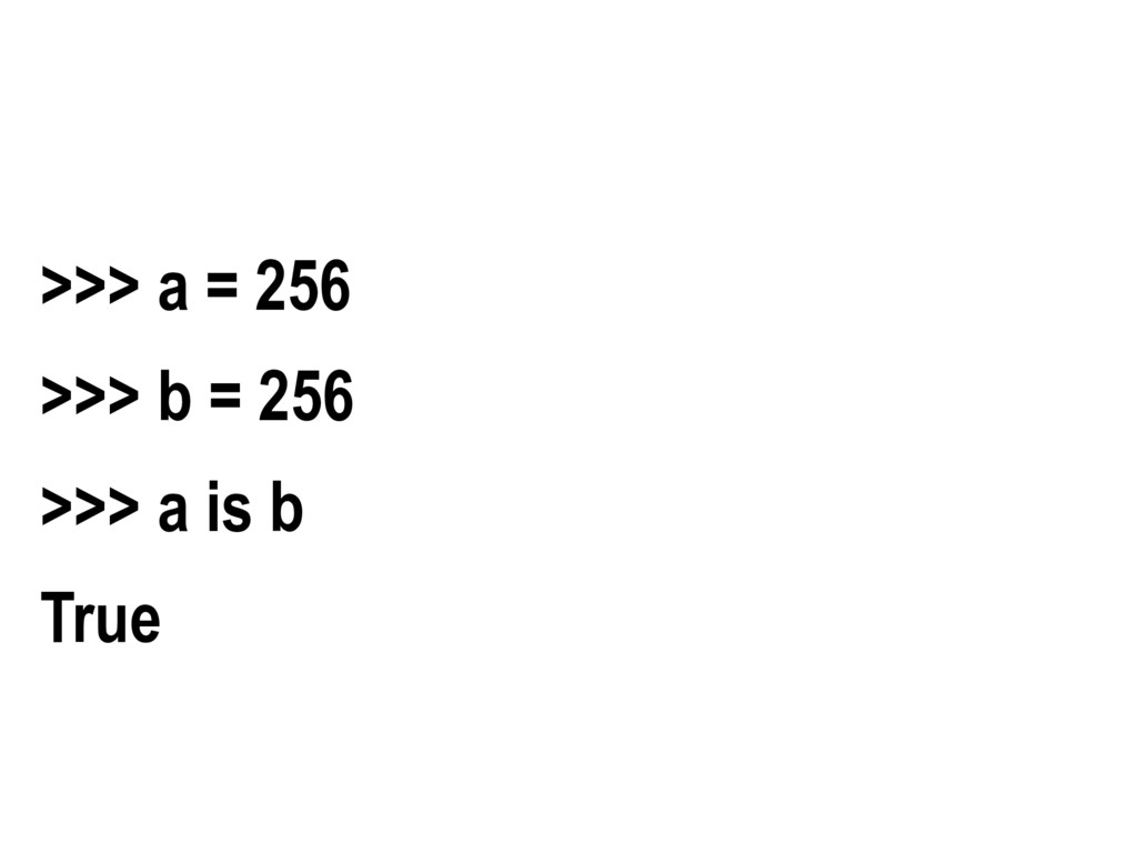 >>> a = 256 >>> b = 256 >>> a is b True