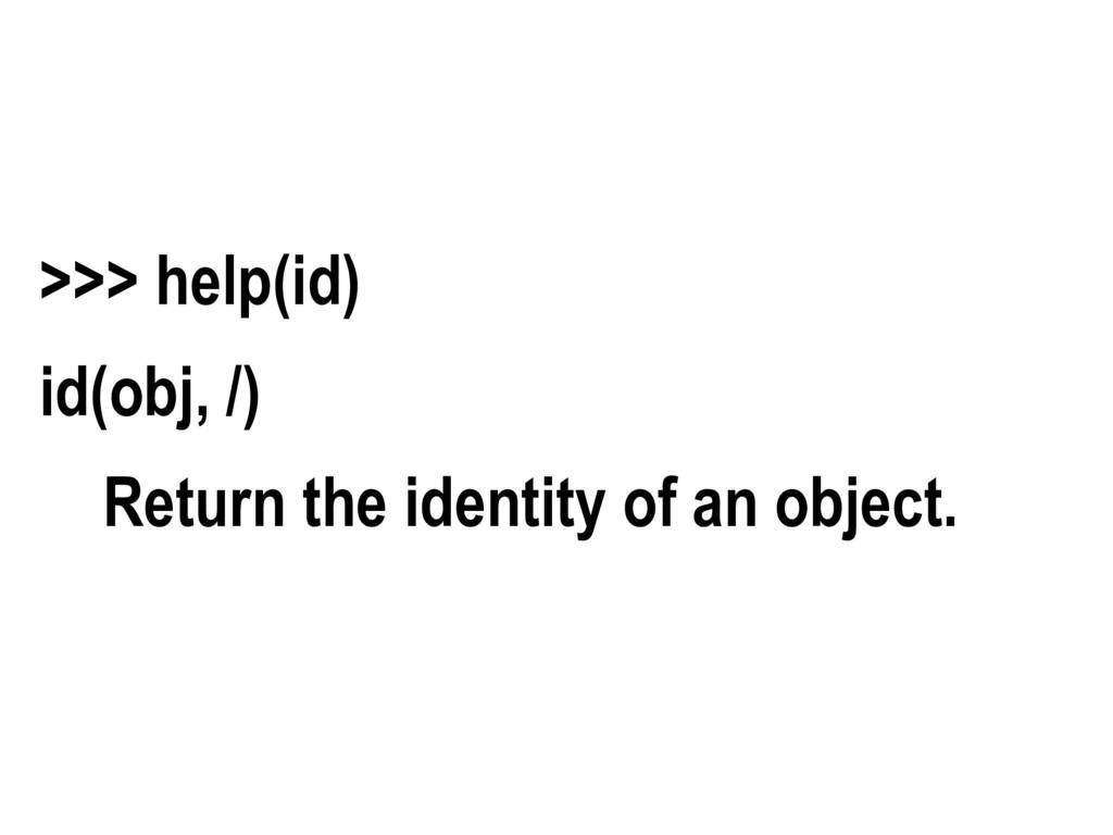 >>> help(id) id(obj, /) Return the identity of ...