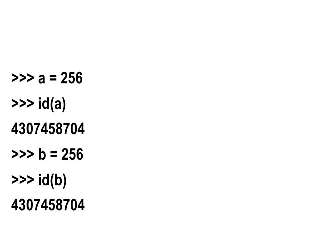 >>> a = 256 >>> id(a) 4307458704 >>> b = 256 >>...