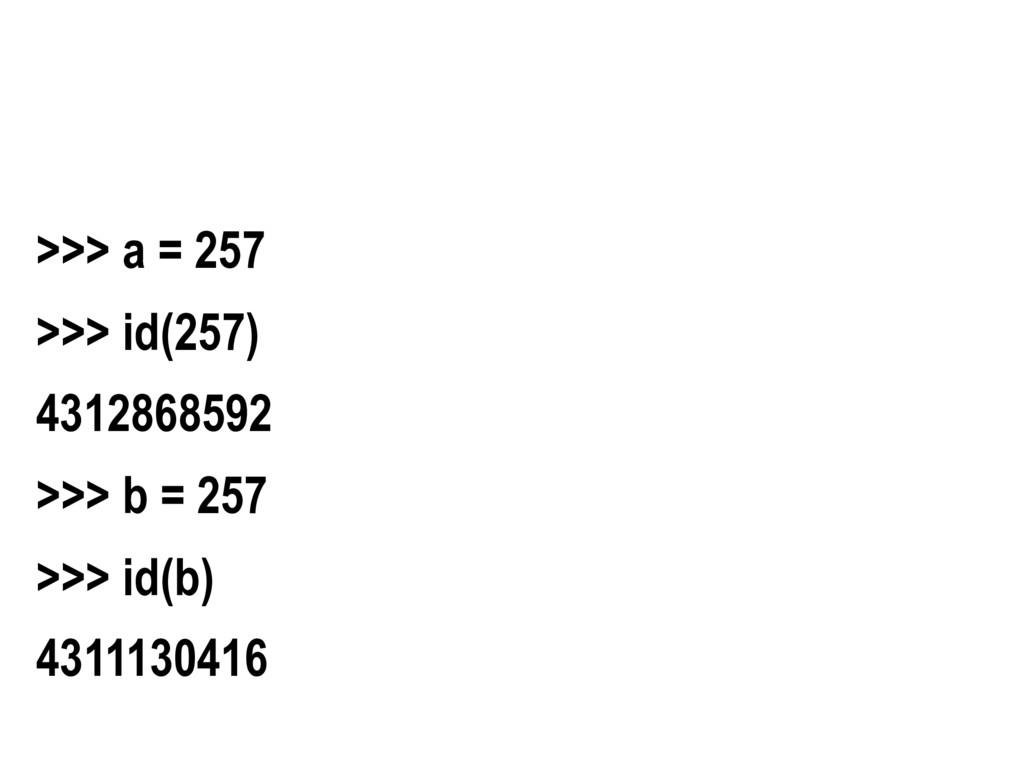 >>> a = 257 >>> id(257) 4312868592 >>> b = 257 ...
