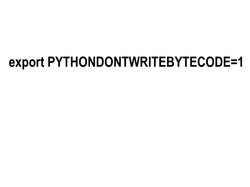 export PYTHONDONTWRITEBYTECODE=1