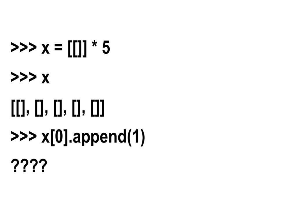 >>> x = [[]] * 5 >>> x [[], [], [], [], []] >>>...