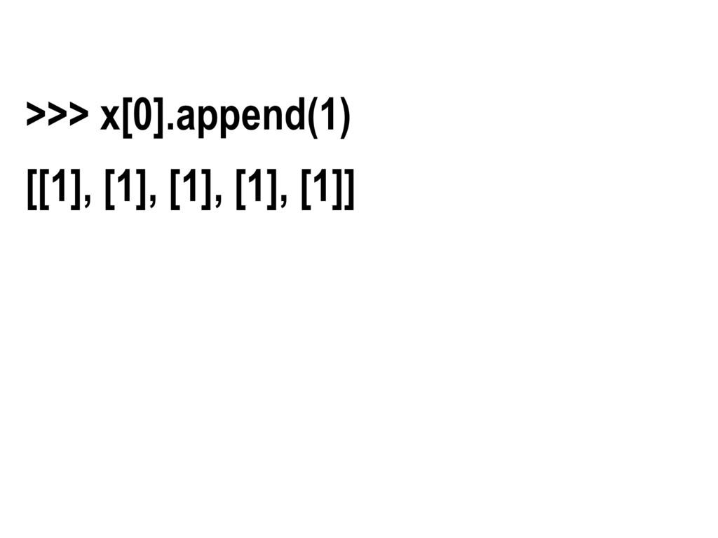 >>> x[0].append(1) [[1], [1], [1], [1], [1]]