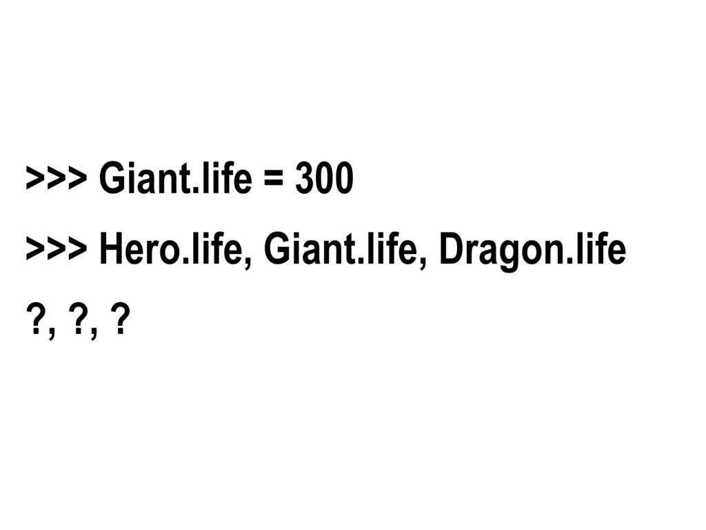 >>> Giant.life = 300 >>> Hero.life, Giant.life,...
