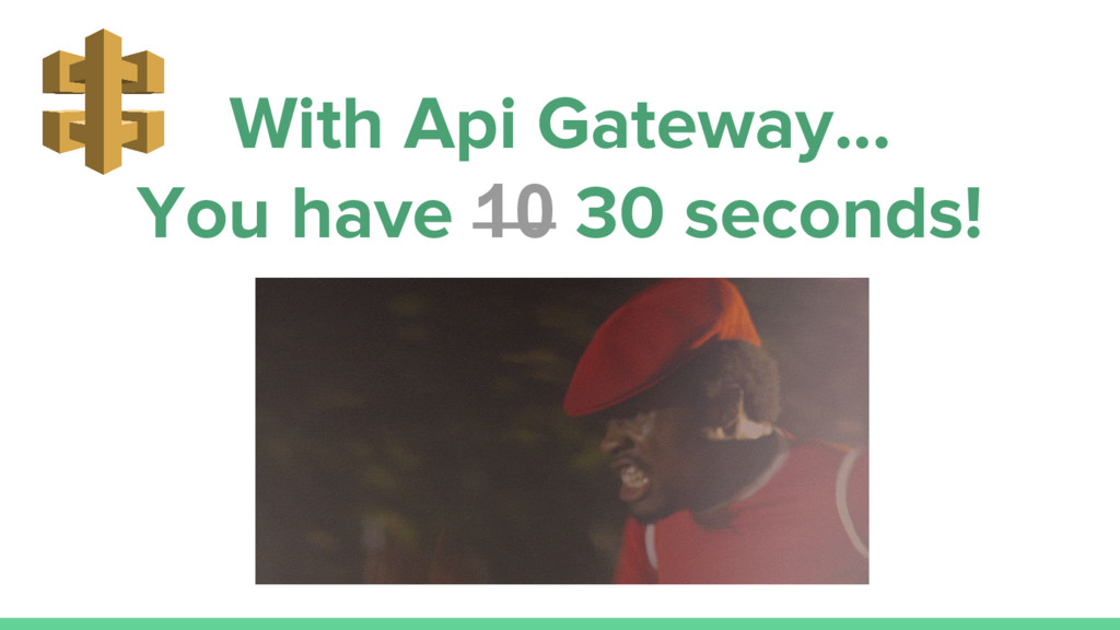 With Api Gateway... You have 10 30 seconds!