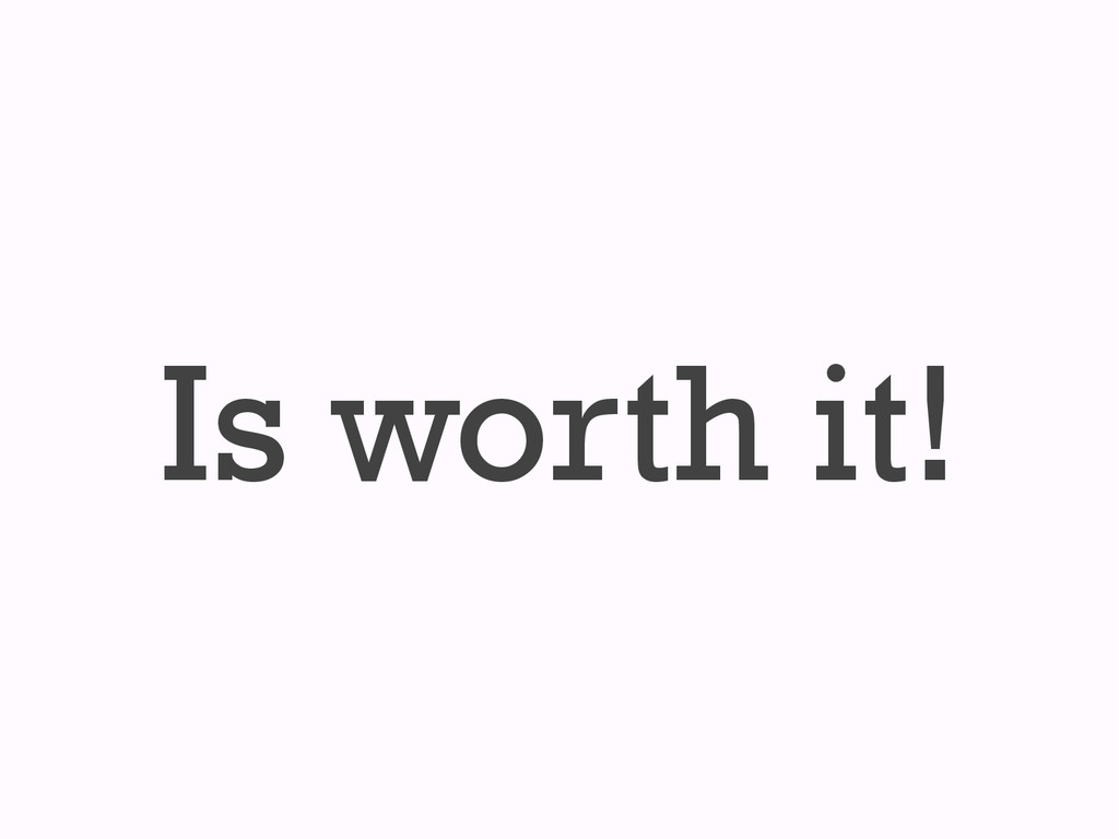 Is worth it!