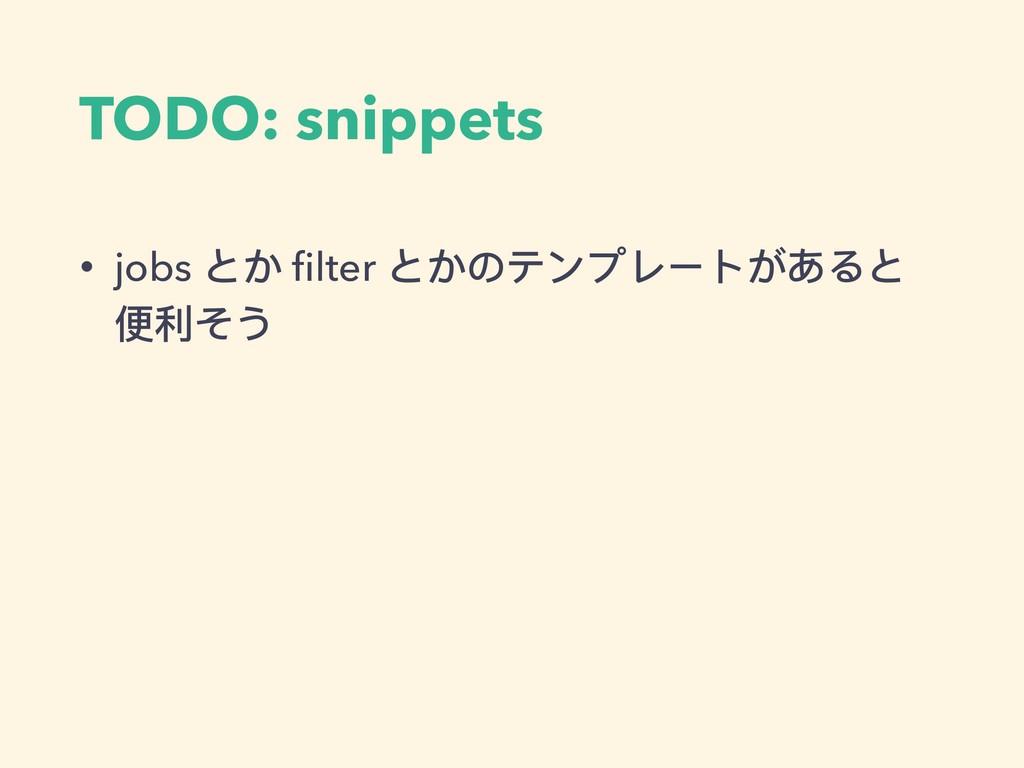 TODO: snippets • jobs とか filter とかのテンプレートがあると 便便...