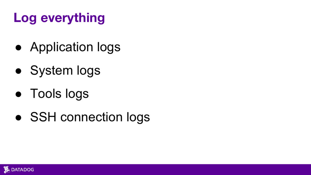Log everything ● Application logs ● System logs...