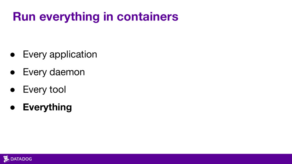 Run everything in containers ● Every applicatio...